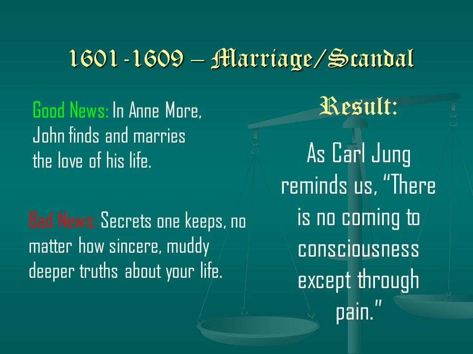 1601-1609 – Marriage/Scandal Bad News: Secrets one keeps, no matter how sincere, muddy deeper truths about your life.