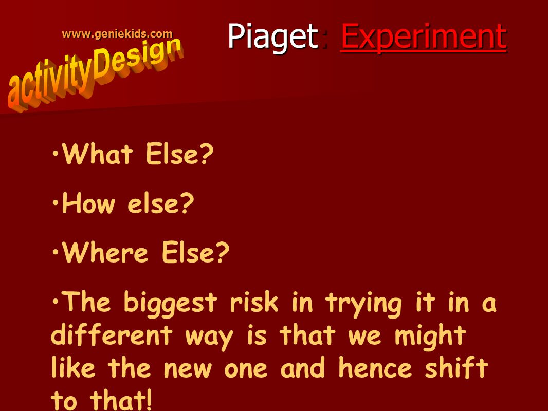 www.geniekids.com Piaget: Experiment What Else. How else.
