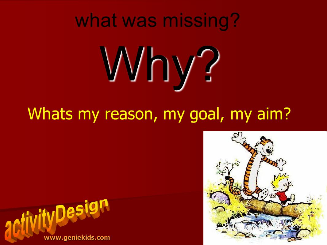 www.geniekids.com Why? Whats my reason, my goal, my aim?