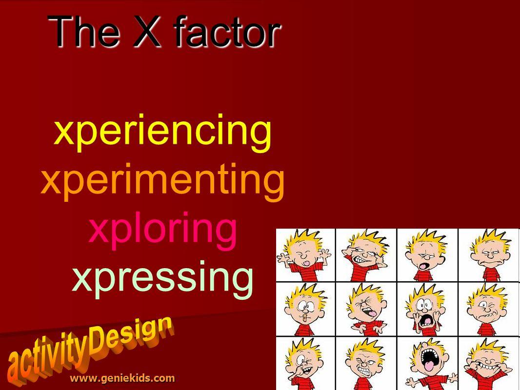 www.geniekids.com The X factor The X factor xperiencing xperimenting xploring xpressing