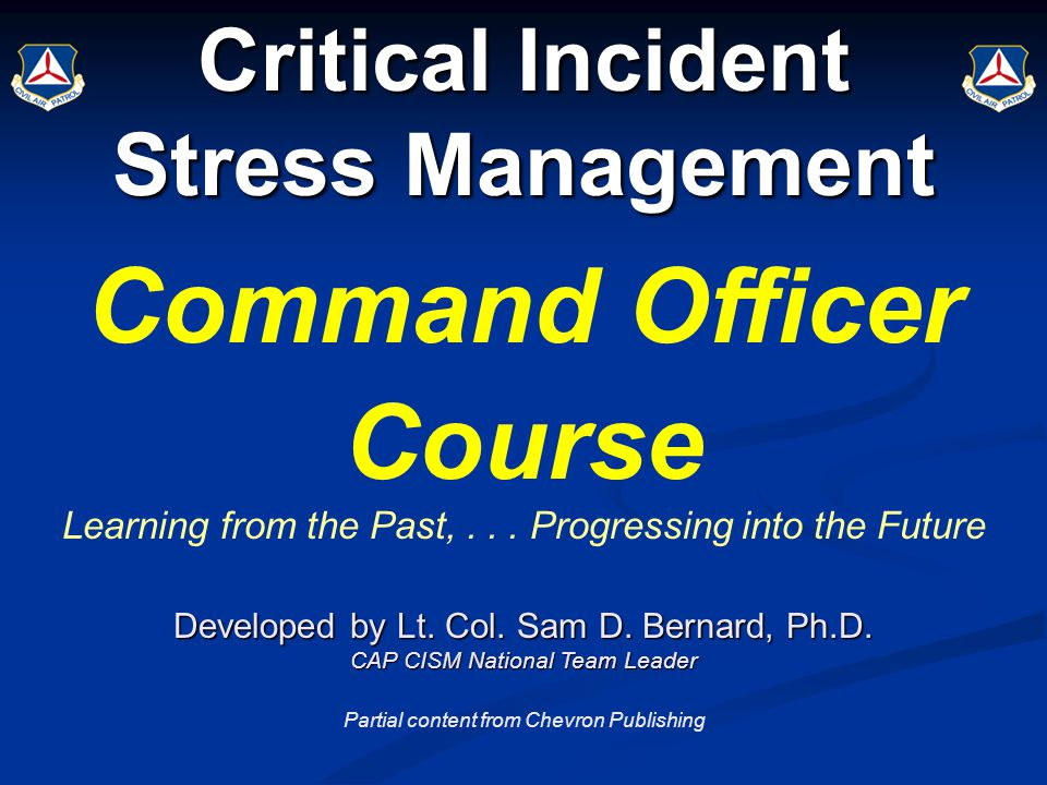 Critical Incident Stress Management Command Officer Course Learning from the Past,... Progressing into the Future Developed by Lt. Col. Sam D. Bernard