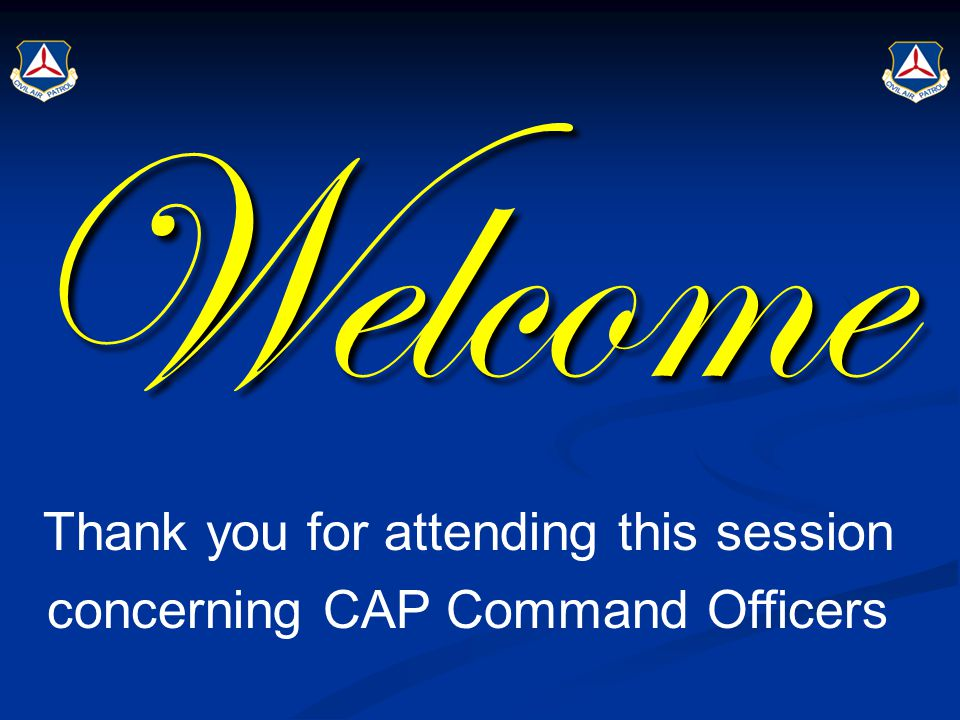 Welcome Thank you for attending this session concerning CAP Command Officers