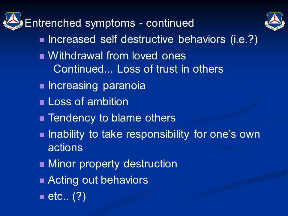 Entrenched symptoms - continued Increased self destructive behaviors (i.e.?) Withdrawal from loved ones Continued... Loss of trust in others Increasin