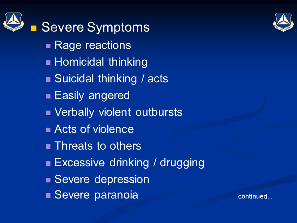 Severe Symptoms Rage reactions Homicidal thinking Suicidal thinking / acts Easily angered Verbally violent outbursts Acts of violence Threats to other