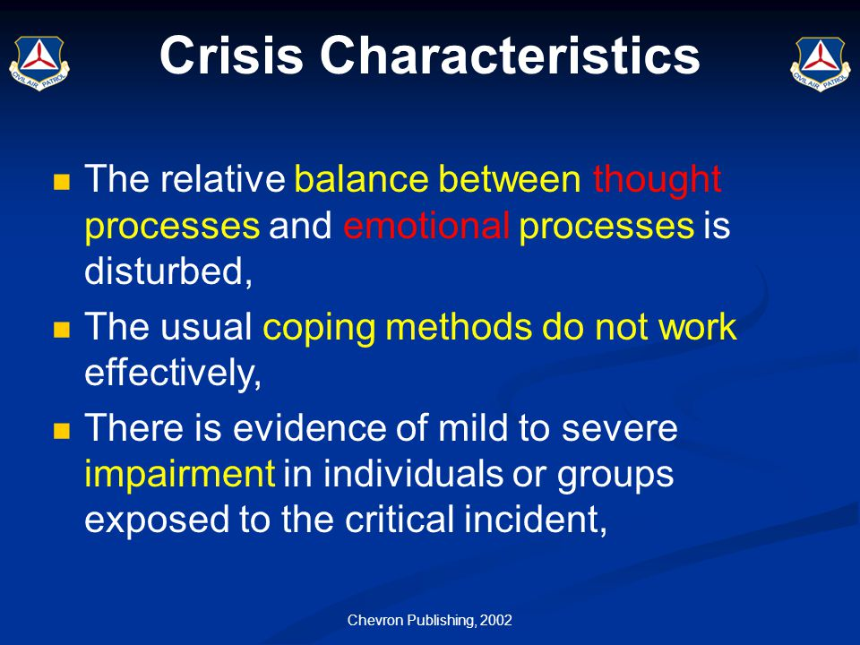 Chevron Publishing, 2002 Crisis Characteristics The relative balance between thought processes and emotional processes is disturbed, The usual coping