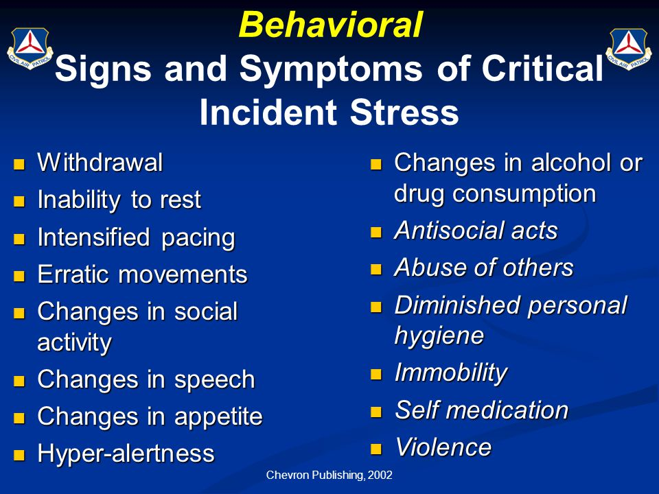 Chevron Publishing, 2002 Behavioral Signs and Symptoms of Critical Incident Stress Withdrawal Withdrawal Inability to rest Inability to rest Intensifi