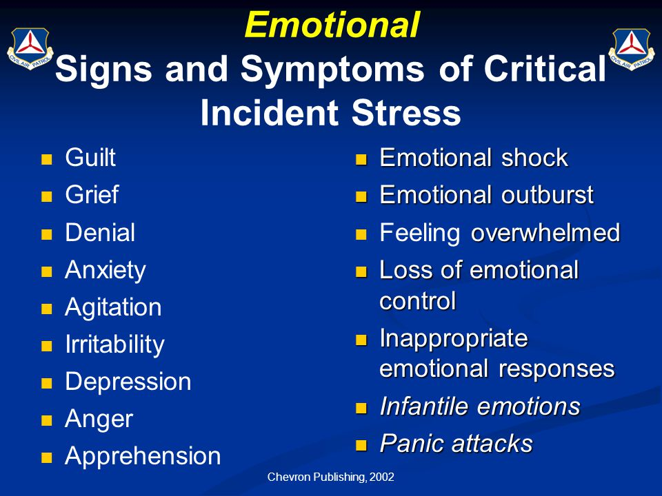 Chevron Publishing, 2002 Emotional Signs and Symptoms of Critical Incident Stress Guilt Grief Denial Anxiety Agitation Irritability Depression Anger A