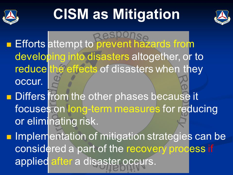 CISM as Mitigation Efforts attempt to prevent hazards from developing into disasters altogether, or to reduce the effects of disasters when they occur
