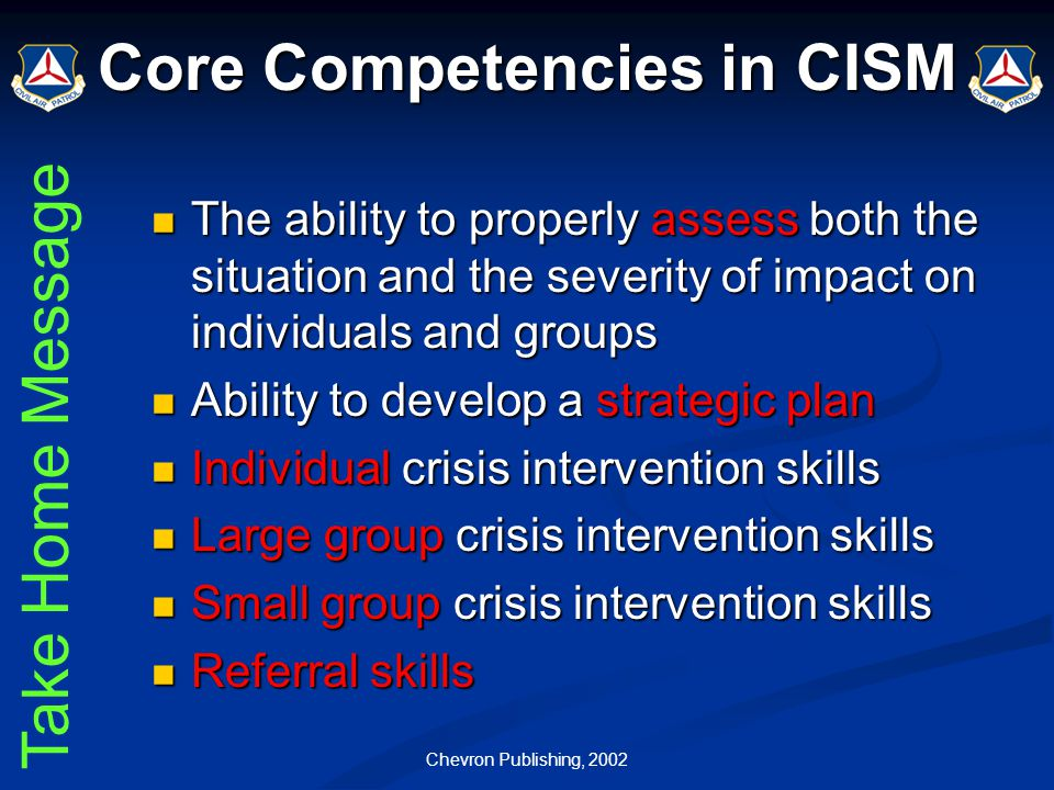 Chevron Publishing, 2002 Core Competencies in CISM The ability to properly assess both the situation and the severity of impact on individuals and gro