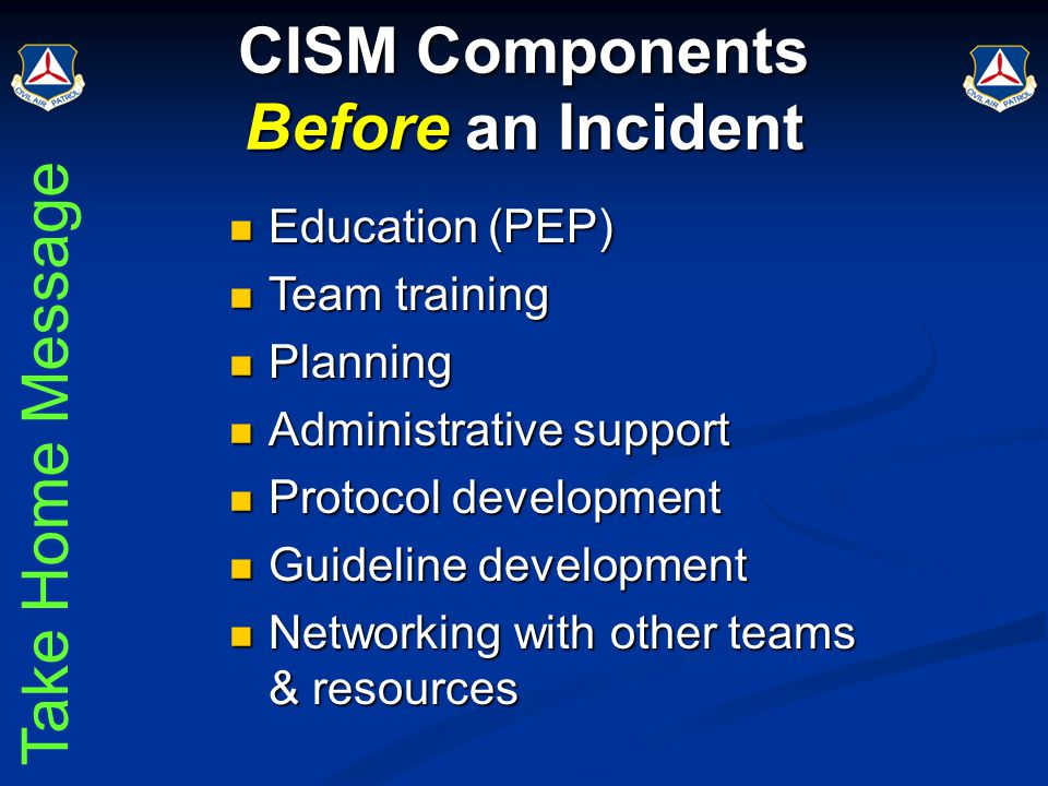 CISM Components Before an Incident Education (PEP) Education (PEP) Team training Team training Planning Planning Administrative support Administrative