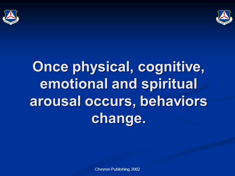 Chevron Publishing, 2002 Once physical, cognitive, emotional and spiritual arousal occurs, behaviors change.