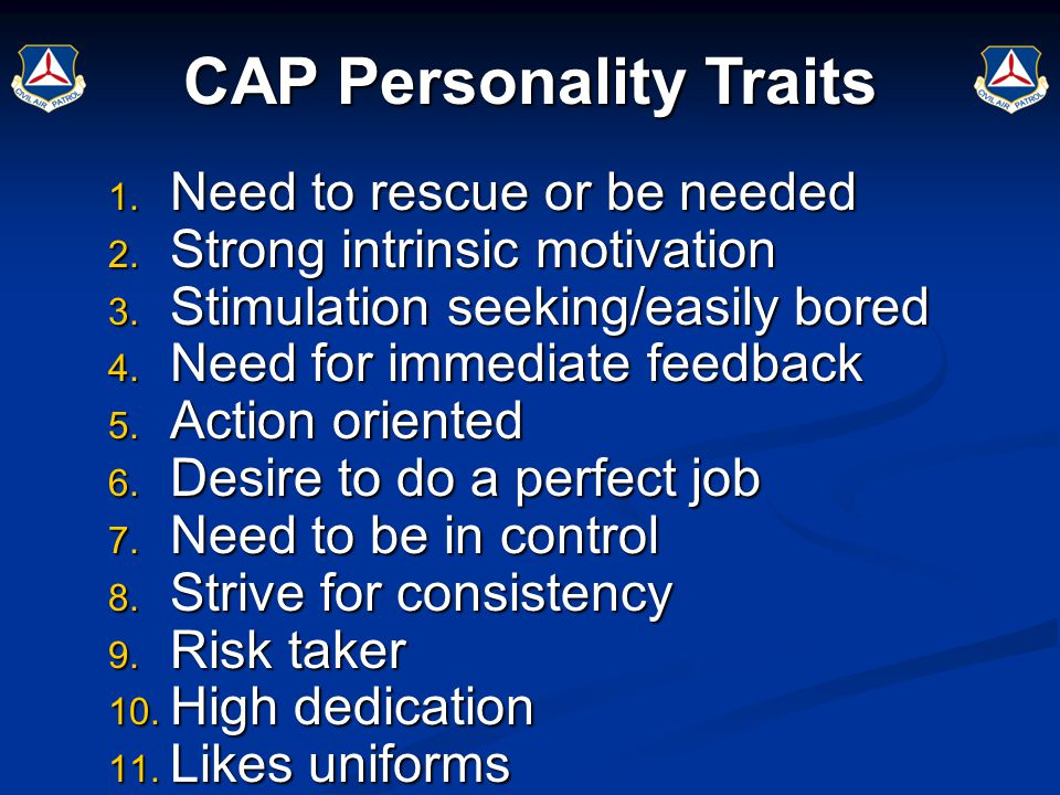 CAP Personality Traits 1. Need to rescue or be needed 2. Strong intrinsic motivation 3. Stimulation seeking/easily bored 4. Need for immediate feedbac