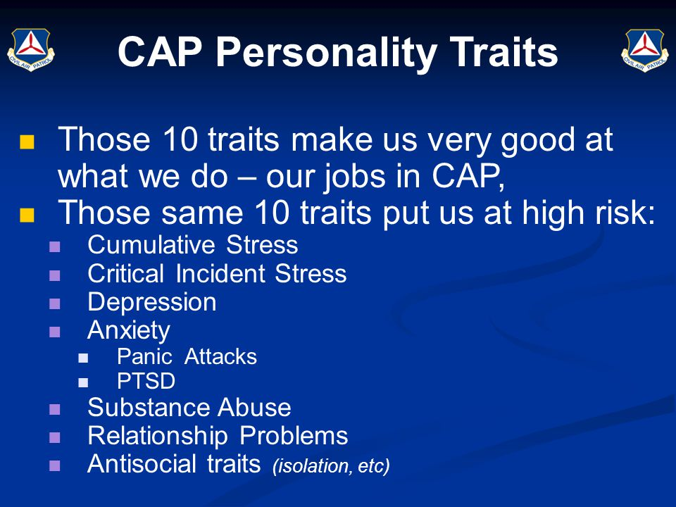 CAP Personality Traits Those 10 traits make us very good at what we do – our jobs in CAP, Those same 10 traits put us at high risk: Cumulative Stress