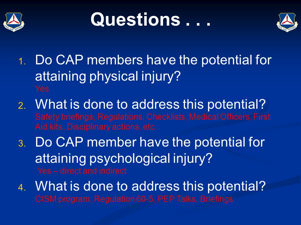 Questions... 1. Do CAP members have the potential for attaining physical injury? Yes 2. What is done to address this potential? Safety briefings, Regu