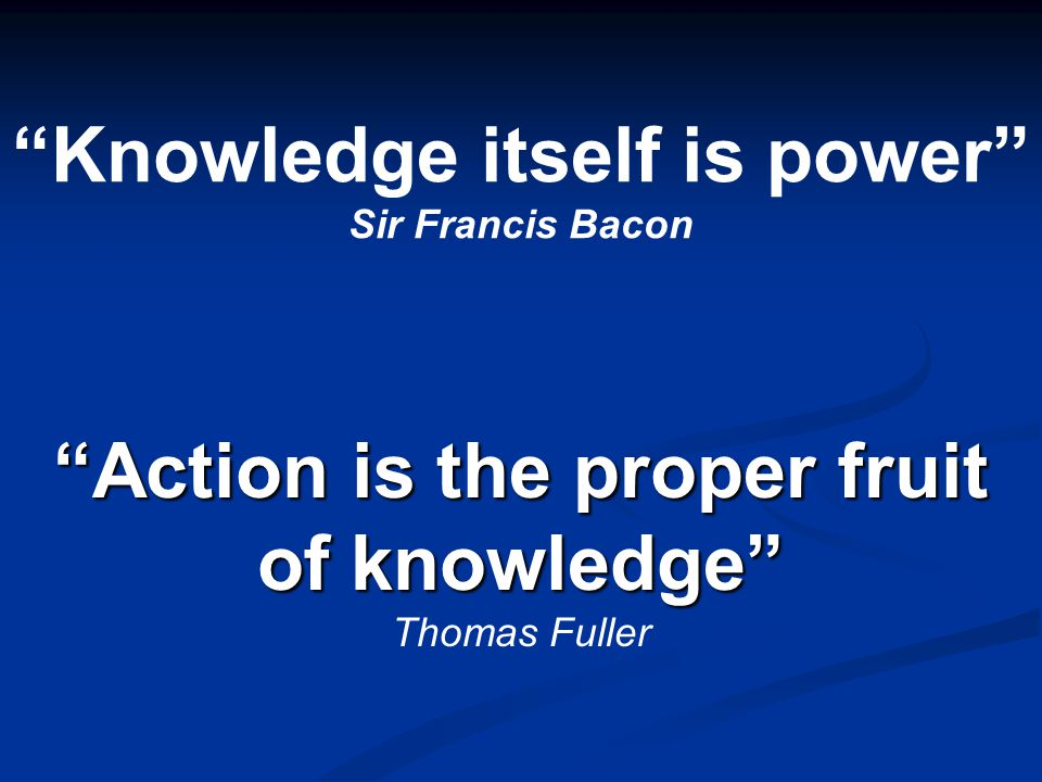 """Knowledge itself is power"" Sir Francis Bacon ""Action is the proper fruit of knowledge"" ""Action is the proper fruit of knowledge"" Thomas Fuller"