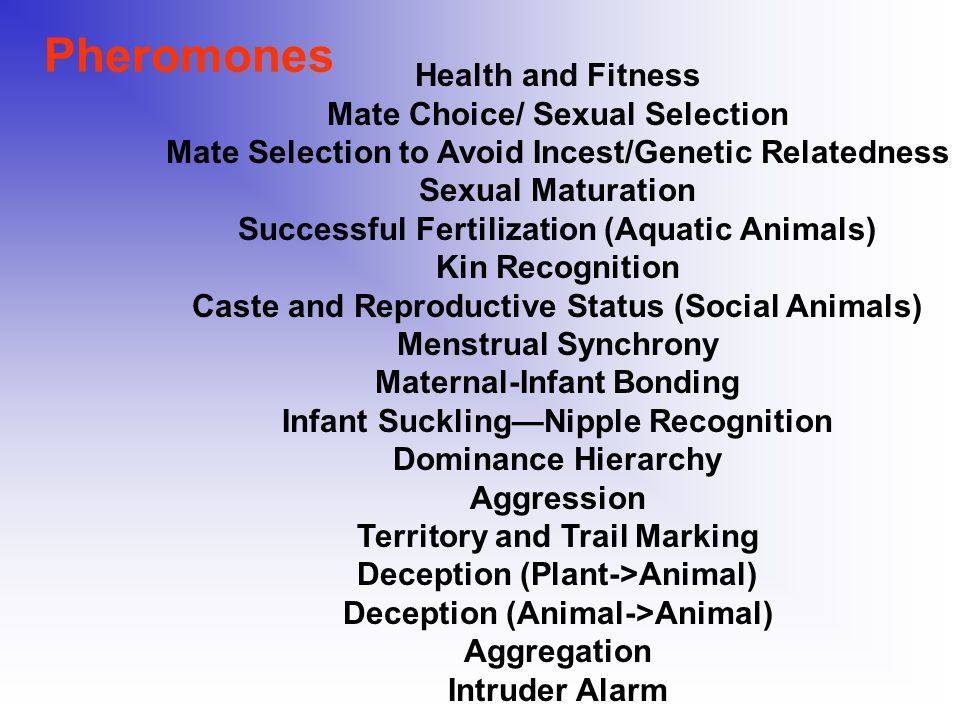 Pheromones Health and Fitness Mate Choice/ Sexual Selection Mate Selection to Avoid Incest/Genetic Relatedness Sexual Maturation Successful Fertilization (Aquatic Animals) Kin Recognition Caste and Reproductive Status (Social Animals) Menstrual Synchrony Maternal-Infant Bonding Infant Suckling—Nipple Recognition Dominance Hierarchy Aggression Territory and Trail Marking Deception (Plant->Animal) Deception (Animal->Animal) Aggregation Intruder Alarm