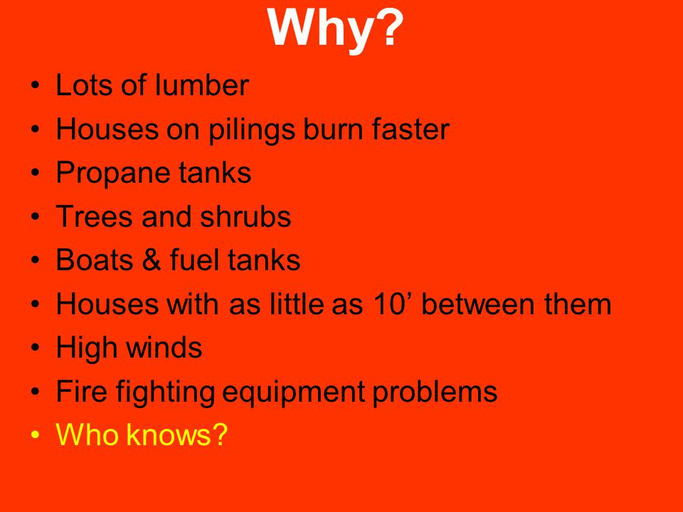 Why? Lots of lumber Houses on pilings burn faster Propane tanks Trees and shrubs Boats & fuel tanks Houses with as little as 10' between them High win