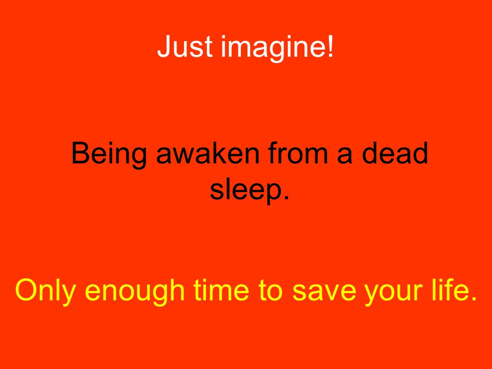 Just imagine! Being awaken from a dead sleep. Only enough time to save your life.