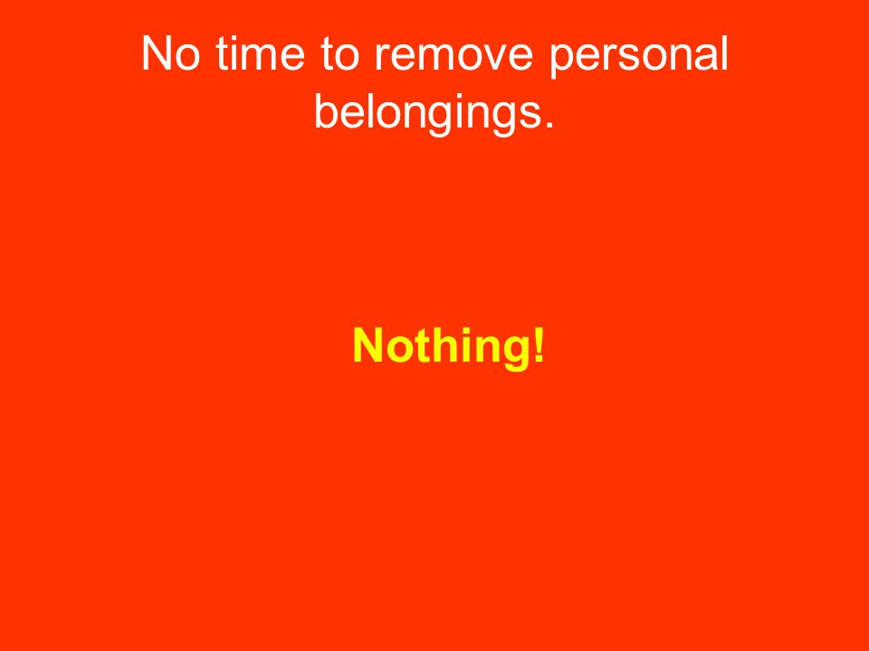 No time to remove personal belongings. Nothing!