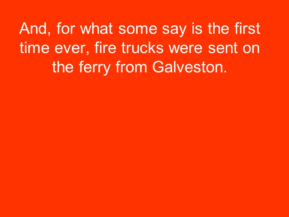 And, for what some say is the first time ever, fire trucks were sent on the ferry from Galveston.
