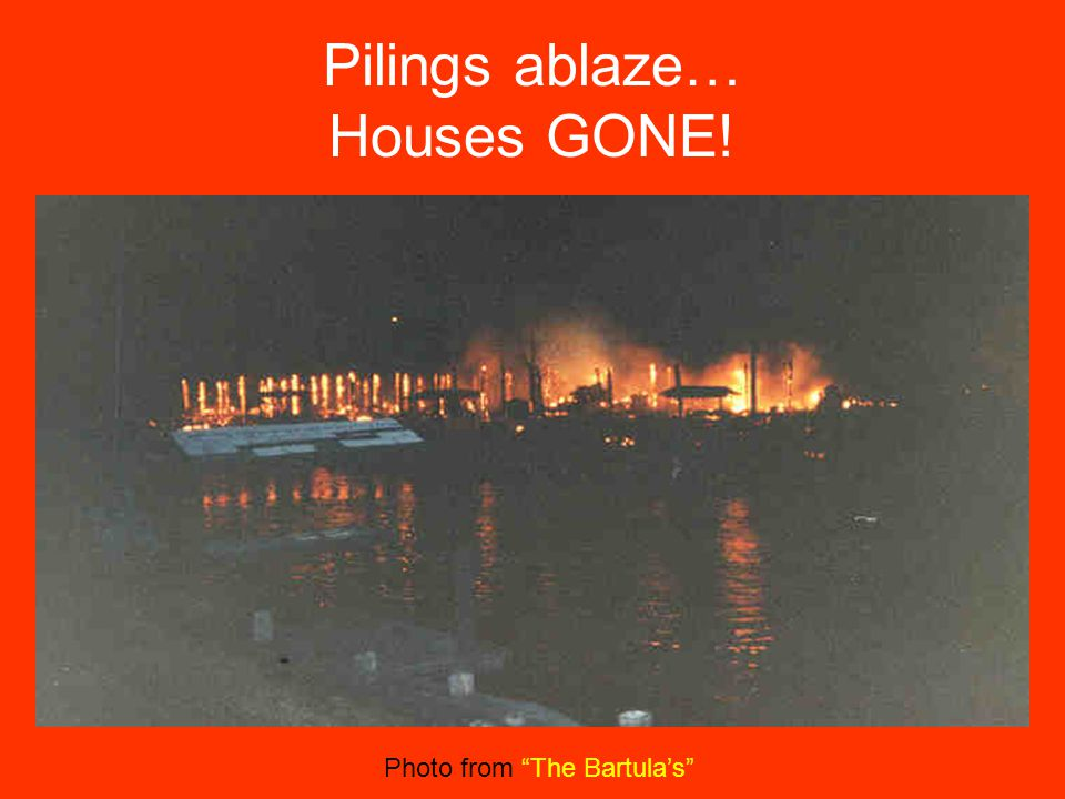 """Pilings ablaze… Houses GONE! Photo from """"The Bartula's"""""""