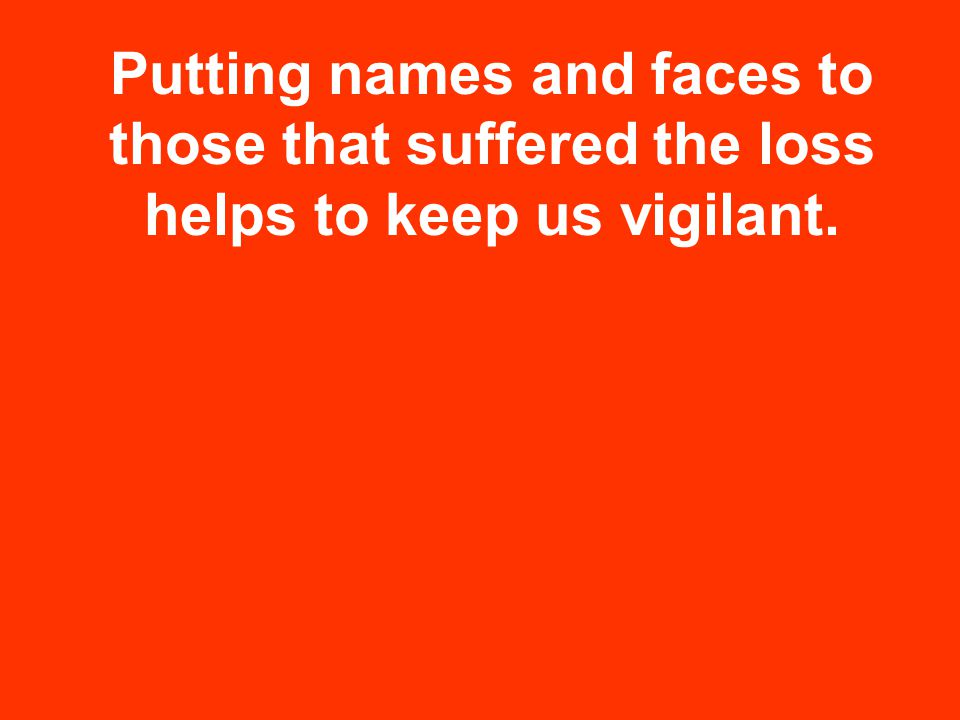 Putting names and faces to those that suffered the loss helps to keep us vigilant.