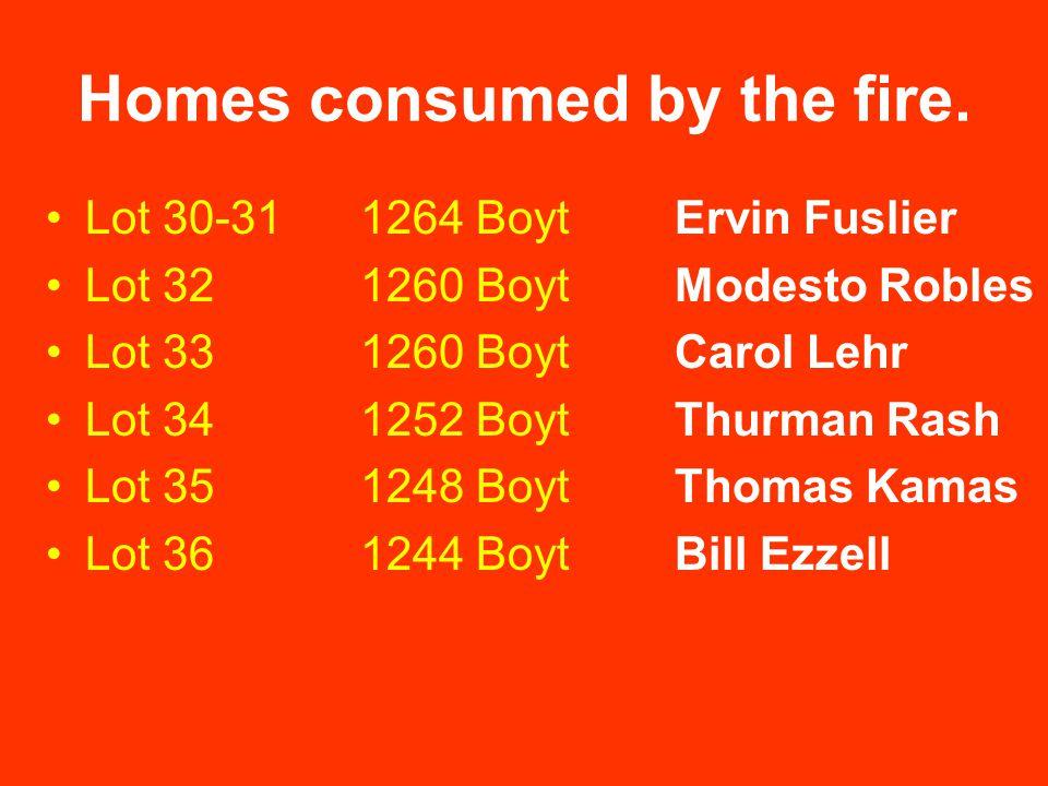 Homes consumed by the fire. Lot 30-311264 BoytErvin Fuslier Lot 321260 BoytModesto Robles Lot 331260 BoytCarol Lehr Lot 341252 BoytThurman Rash Lot 35