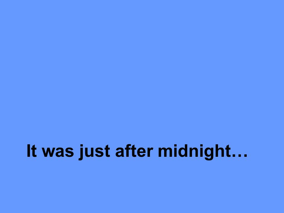 It was just after midnight…