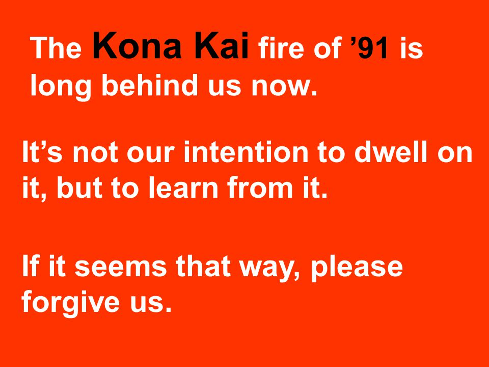 The Kona Kai fire of '91 is long behind us now. It's not our intention to dwell on it, but to learn from it. If it seems that way, please forgive us.