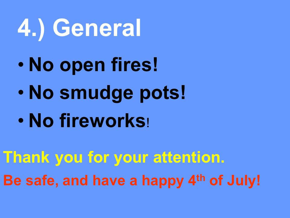4.) General No open fires! No smudge pots! No fireworks ! Thank you for your attention. Be safe, and have a happy 4 th of July!