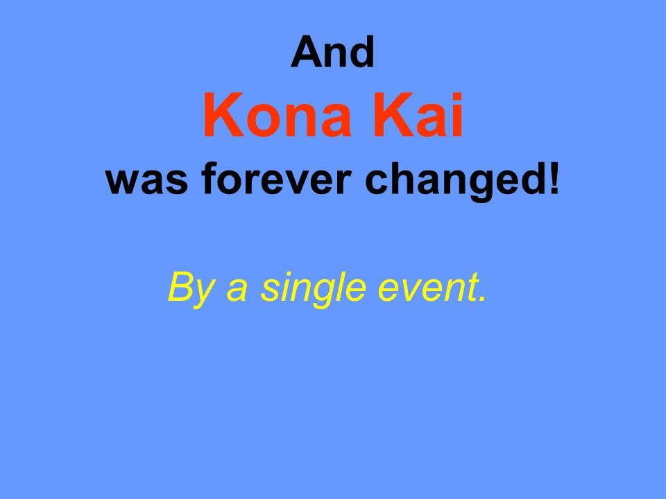 And Kona Kai was forever changed! By a single event.