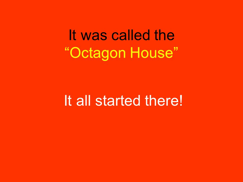 It all started there! It was called the Octagon House