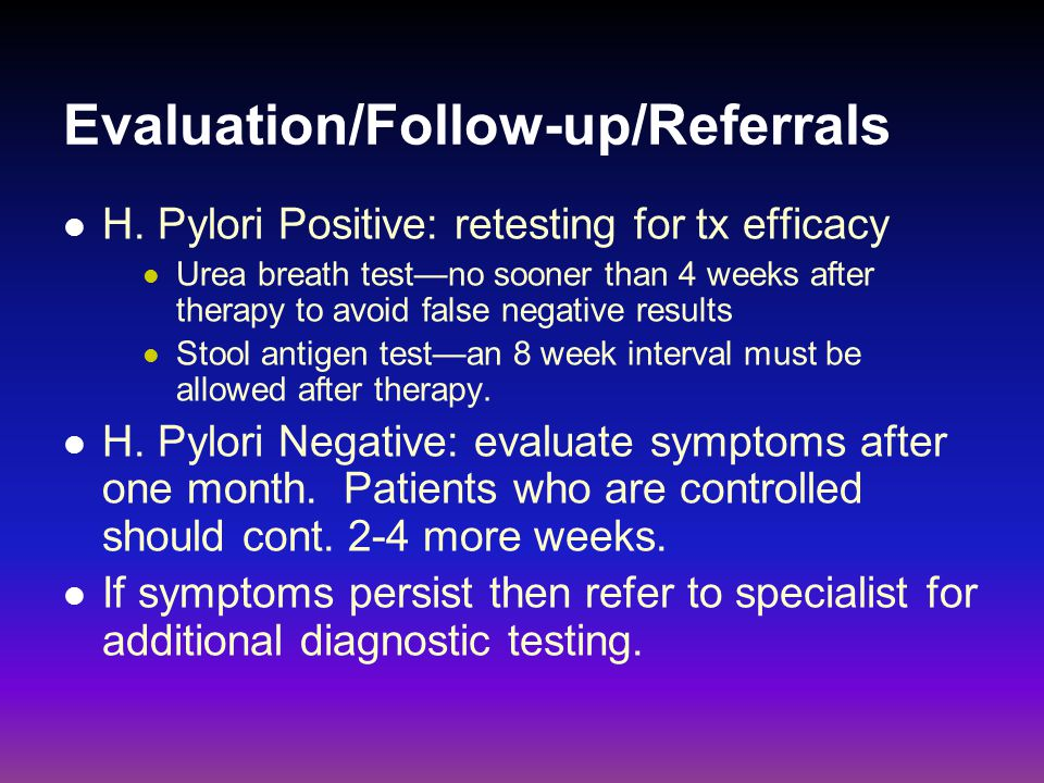 Evaluation/Follow-up/Referrals H. Pylori Positive: retesting for tx efficacy Urea breath test—no sooner than 4 weeks after therapy to avoid false nega