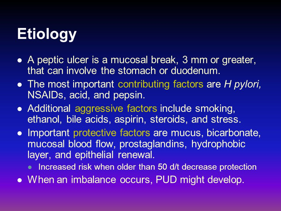 Etiology A peptic ulcer is a mucosal break, 3 mm or greater, that can involve the stomach or duodenum. The most important contributing factors are H p