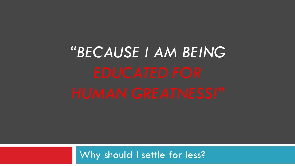 BECAUSE I AM BEING EDUCATED FOR HUMAN GREATNESS! Why should I settle for less?