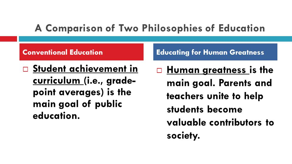 A Comparison of Two Philosophies of Education  Student achievement in curriculum (i.e., grade- point averages) is the main goal of public education.