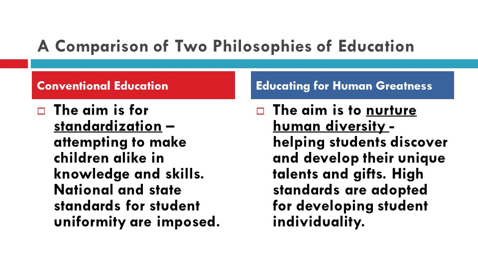 A Comparison of Two Philosophies of Education  The aim is for standardization – attempting to make children alike in knowledge and skills.