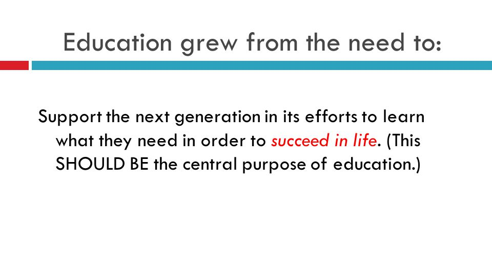 Education grew from the need to: Support the next generation in its efforts to learn what they need in order to succeed in life.