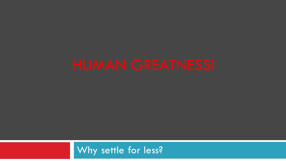 HUMAN GREATNESS! Why settle for less?