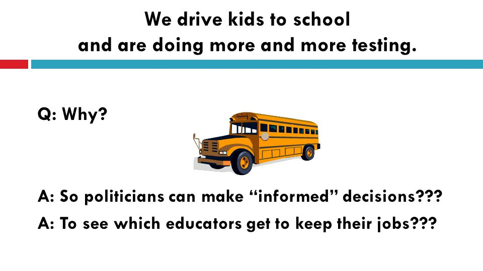 We drive kids to school and are doing more and more testing.