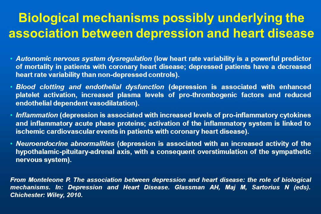 Biological mechanisms possibly underlying the association between depression and heart disease Autonomic nervous system dysregulation (low heart rate variability is a powerful predictor of mortality in patients with coronary heart disease; depressed patients have a decreased heart rate variability than non-depressed controls).