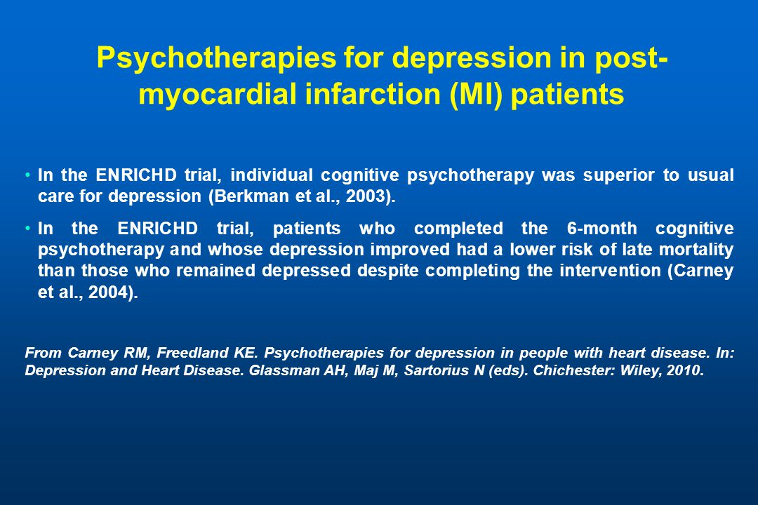 Psychotherapies for depression in post- myocardial infarction (MI) patients In the ENRICHD trial, individual cognitive psychotherapy was superior to usual care for depression (Berkman et al., 2003).