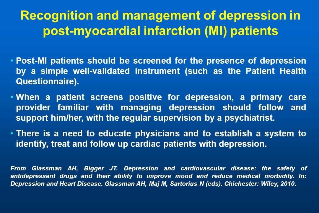 Recognition and management of depression in post-myocardial infarction (MI) patients Post-MI patients should be screened for the presence of depression by a simple well-validated instrument (such as the Patient Health Questionnaire).
