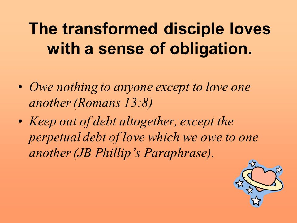 The transformed disciple loves with a sense of obligation.