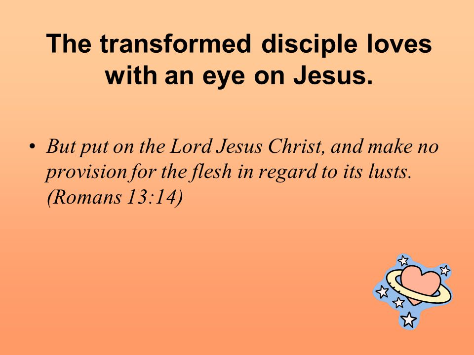 The transformed disciple loves with an eye on Jesus.