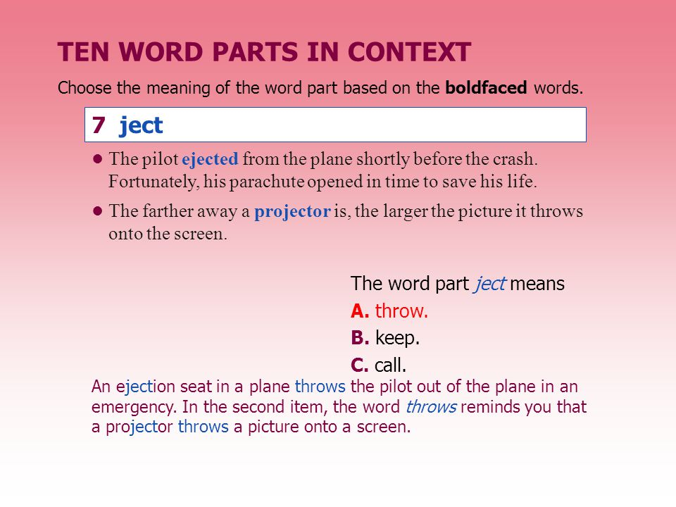 TEN WORD PARTS IN CONTEXT The word part ject means A. throw. B. keep. C. call. The pilot ejected from the plane shortly before the crash. Fortunately,