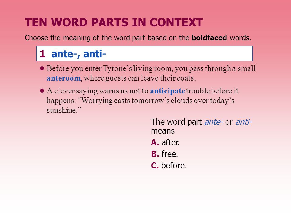 Choose the meaning of the word part based on the boldfaced words. 1 ante-, anti- The word part ante- or anti- means A. after. B. free. C. before. TEN