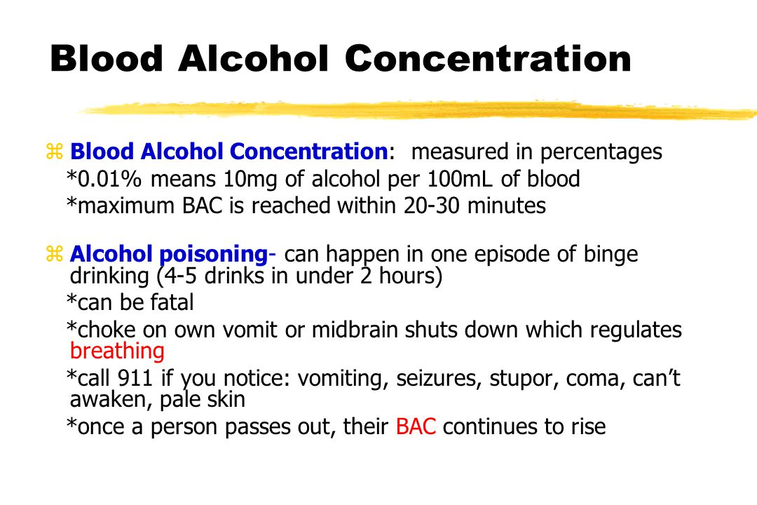 Blood Alcohol Concentration zBlood Alcohol Concentration: measured in percentages *0.01% means 10mg of alcohol per 100mL of blood *maximum BAC is reached within 20-30 minutes zAlcohol poisoning- can happen in one episode of binge drinking (4-5 drinks in under 2 hours) *can be fatal *choke on own vomit or midbrain shuts down which regulates breathing *call 911 if you notice: vomiting, seizures, stupor, coma, can't awaken, pale skin *once a person passes out, their BAC continues to rise