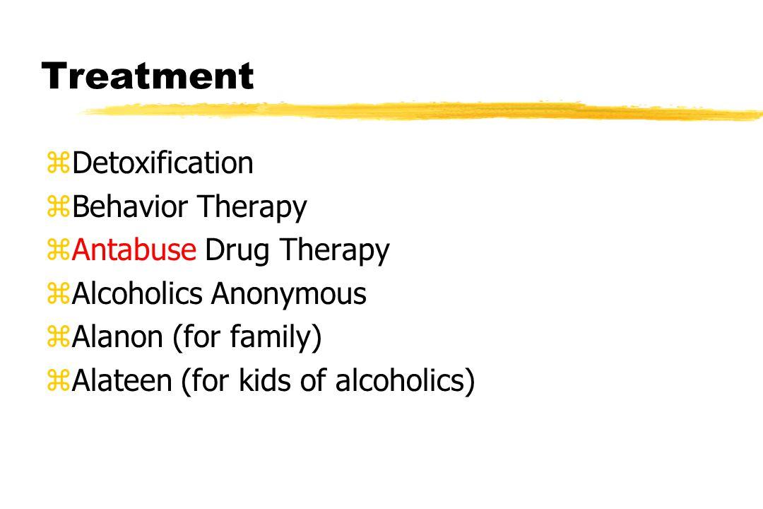 Treatment zDetoxification zBehavior Therapy zAntabuse Drug Therapy zAlcoholics Anonymous zAlanon (for family) zAlateen (for kids of alcoholics)