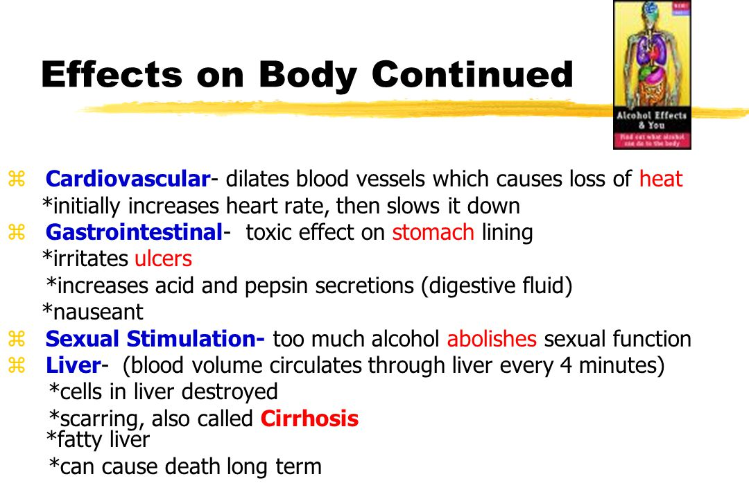 Effects on Body Continued z Cardiovascular- dilates blood vessels which causes loss of heat *initially increases heart rate, then slows it down z Gastrointestinal- toxic effect on stomach lining *irritates ulcers *increases acid and pepsin secretions (digestive fluid) *nauseant z Sexual Stimulation- too much alcohol abolishes sexual function z Liver- (blood volume circulates through liver every 4 minutes) *cells in liver destroyed *scarring, also called Cirrhosis *fatty liver *can cause death long term